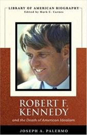 Robert F. Kennedy: And the Death of American Idealism - Palermo, Joseph A. / Carnes, Mark C.
