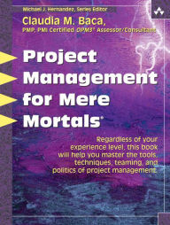 Project Management for Mere Mortals: The Tools, Techniques, Teaming, and Politics of Project Management - Claudia Baca