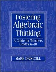 Fostering Algebraic Thinking: A Guide for Teachers, Grades 6-10 - Mark Driscoll