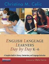 English Language Learners Day by Day, K-6: A Complete Guide to Literacy, Content-Area, and Language Instruction - Celic, Christina M. / Garcia, Ofelia