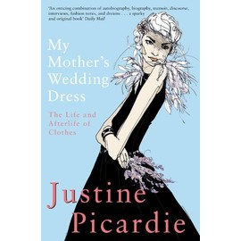 My Mothers Wedding Dress: The Life And Afterlife Of Clothes - Justine Picardie