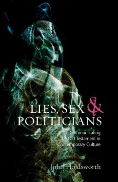 Lies, Sex and Politicians: Communicating the Old Testament in Contemporary Culture - Holdsworth, John