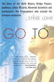 Go To: The Story of the Math Majors, Bridge Players, Engineers, Chess Wizards, Maverick Scientists and Iconoclasts - The Programmers who Created the Software Revolution - Steve  Lohr