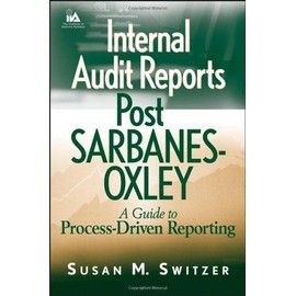 Internal Audit Reports Post Sarbanes Oxley: A Guide To Process-Driven Reporting - Susan Switzer