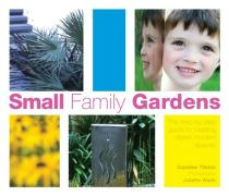 Small Family Gardens: The Step-By-Step Guide to Creating Stylish Modern Spaces
