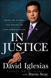 In Justice: Inside the Scandal That Rocked the Bush Administration - Iglesias, David / Seay, Davin