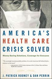 America's Health Care Crisis Solved: Money-Saving Solutions, Coverage for Everyone - Rooney, J. Patrick / Perrin, Dan