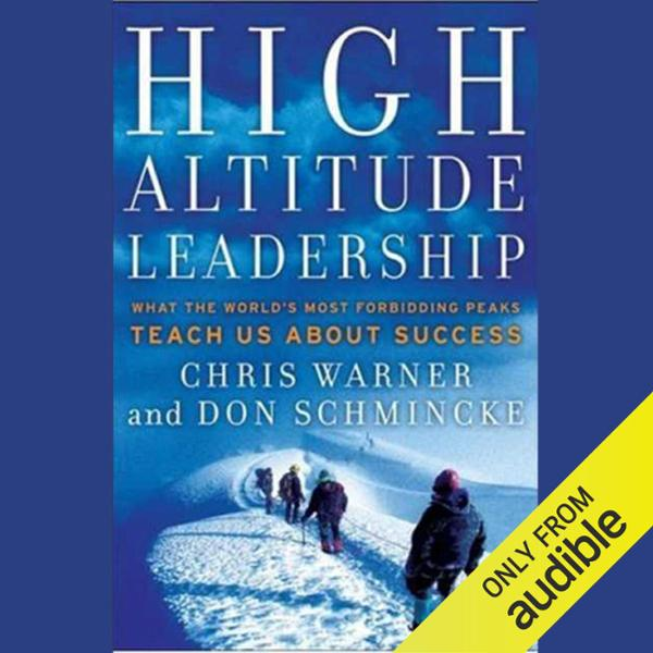 High Altitude Leadership: What the World´s Most Forbidding Peaks Teach Us About Success , Hörbuch, Digital, ungekürzt, 398min - Chris Warner, Don Schmincke