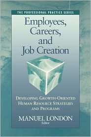 Employees, Careers, and Job Creation: Developing Growth-Oriented Human Resources Strategies and Programs - Manuel London