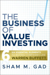 The Business of Value Investing: Six Essential Elements to Buying Companies Like Warren Buffett - Sham M. Gad