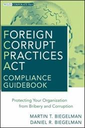 Foreign Corrupt Practices Act Compliance Guidebook: Protecting Your Organization from Bribery and Corruption - Biegelman, Martin T. / Biegelman, Daniel R.