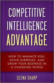Competitive Intelligence Advantage: How to Minimize Risk, Avoid Surprises, and Grow Your Business in a Changing World - Seena Sharp