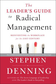 The Leader's Guide to Radical Management: Reinventing the Workplace for the 21st Century - Stephen Denning