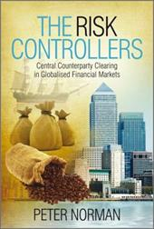 The Risk Controllers: Central Counterparty Clearing in Globalised Financial Markets - Norman, Peter