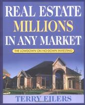 Real Estate Millions in Any Market: The Lowdown on No-Down Investing - Eilers, Terry