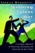 Winning the Talent War: A Strategic Approach to Attracting, Developing and Retaining the Best People