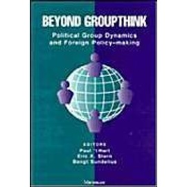 Beyond Groupthink: Political Group Dynamics and Foreign Policy-Making - Paul T Hart