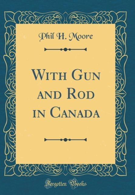 With Gun and Rod in Canada (Classic Reprint) als Buch von Phil H. Moore