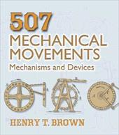 507 Mechanical Movements: Mechanisms and Devices - Brown, Henry T.
