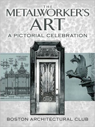 The Metalworker's Art: A Pictorial Celebration - Boston Architectural Club