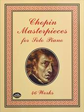 Chopin Masterpieces for Solo Piano: 46 Works - Chopin, Frederic / Classical Piano Sheet Music