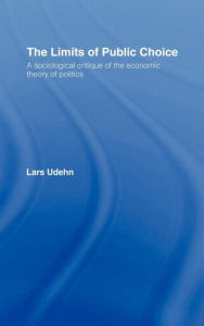 The Limits of Public Choice: A Sociological Critique of the Economic Theory of Politics - Lars Udehn