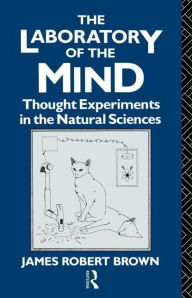 The Laboratory of the Mind: Thought Experiments in the Natural Sciences - James Robert Brown