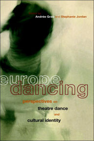 Europe Dancing: Perspectives on Theatre, Dance, and Cultural Identity - Andree Grau