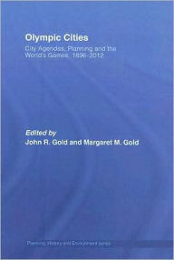 Olympic Cities: Urban Planning, City Agendas and the World's Games, 1896 to the Present - John R. Gold