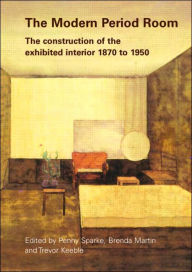 The Modern Period Room 1870-1950: The Construction of the Exhibited Interior - Penny Sparke