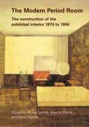 """The Modern Period Room: The Construction of the Exhibited Interior 1870a """"1950"""