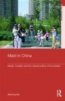 Maid in China: Media, Morality, and the Cultural Politics of Boundaries - Sun Wanning Sun, Wanning