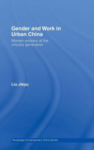 Gender and Work in Urban China: Women Workers of the Unlucky Generation - Jieyu Liu
