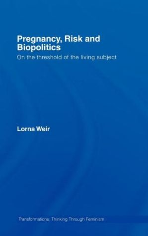 Pregnancy, Risk and Biopolitics: On the Threshold of the Living Subject - Lorna Weir