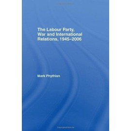 The Labour Party, War and International Relations, 1945-2006 - Mark Phythian