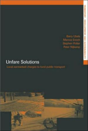 Unfare Solutions: Local Earmarked Charges to Fund Public Transport - Marcus Enoch (Editor), Stephen Potter (Editor), Peter Nijkamp (Editor), Barry Ubbels (Editor)