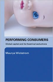 Performing Consumers: Global Capital and its Theatrical Seductions - Maurya Wickstrom