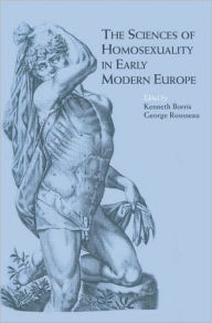 The Sciences of Homosexuality in Early Modern Europe - Kenneth Borris