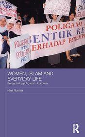 Women, Islam and Everyday Life: Renegotiating Polygamy in Indonesia - Nina Nurmila