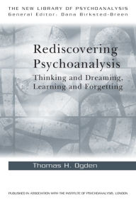 Rediscovering Psychoanalysis: Thinking and Dreaming, Learning and Forgetting - Thomas H. Ogden