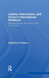 Justice, Intervention and Force in International Relations: Reassessing Just War Theory in the 21st Century - Kimberly A. Hudson