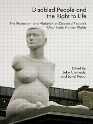 Disabled People and the Right to Life: The Protection and Violation of Disabled People's Most Basic Human Rights - Luke Clements (Editor), Janet Read (Editor)