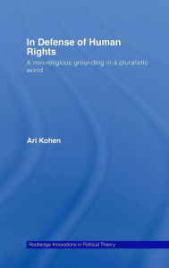 In Defense of Human Rights: A Non-Religious Grounding in a Pluralistic World - Ari Kohen