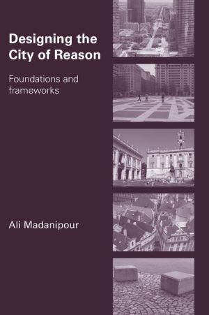Designing the City of Reason: Foundations and Frameworks - Ali Madanipour