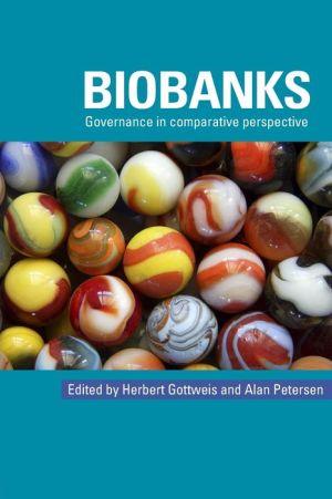 Biobanks: Governance in Comparative Perspective - Herbert Gottweis (Editor), Alan Petersen (Editor)