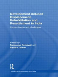 Development-induced Displacement, Rehabilitation and Resettlement in India: Current Issues and Challenges - Sakarama Somayaji