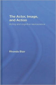 The Actor, Image, and Action: Acting and Cognitive Neuroscience - Rhonda Blair