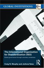 The International Organization for Standardization (ISO): Global Governance Through Voluntary Consensus - Murphy Craig, N. / Yates, Joanne