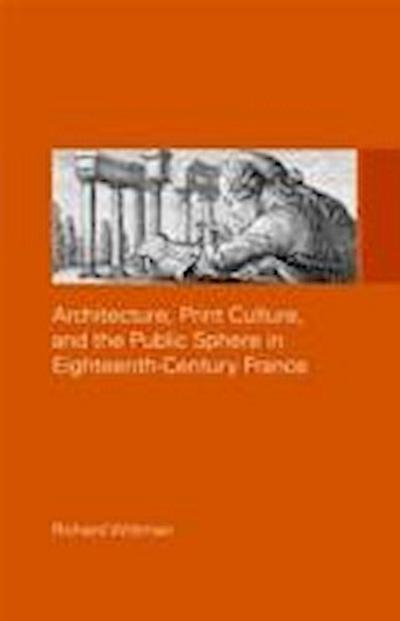 Architecture, Print Culture, and the Public Sphere in Eighteenth-Century France - Richard Wittman