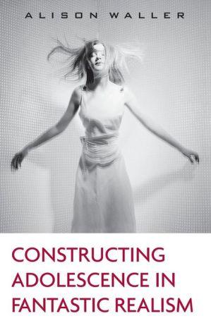 Constructing Adolescence in Fantastic Realism - Alison Waller